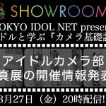 SHOWROOM「TOKYO IDOL NET presents アイドルと学ぶ『カメラ基礎講座』」 3月27日(金)20時配信!!